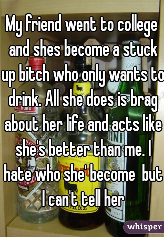 My friend went to college and shes become a stuck up bitch who only wants to drink. All she does is brag about her life and acts like she's better than me. I hate who she' become  but I can't tell her
