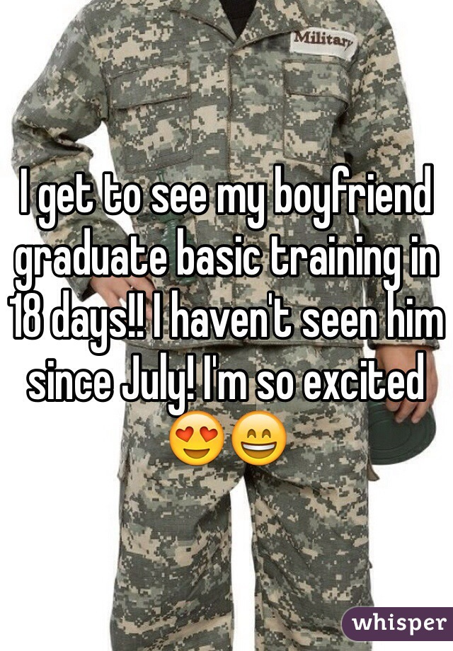 I get to see my boyfriend graduate basic training in 18 days!! I haven't seen him since July! I'm so excited 😍😄