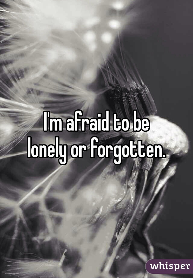 I'm afraid to be  lonely or forgotten.