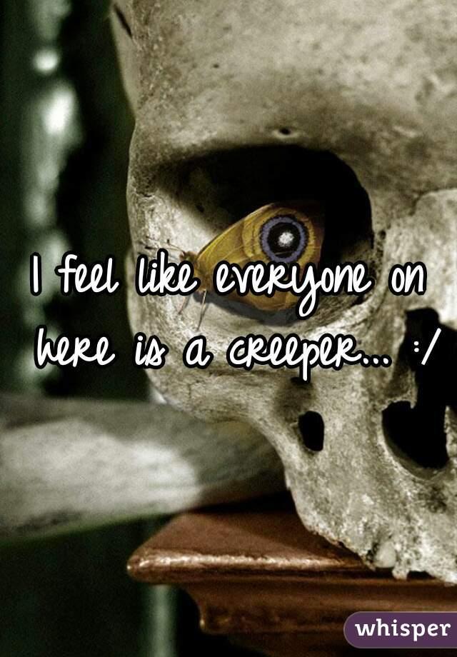 I feel like everyone on here is a creeper... :/