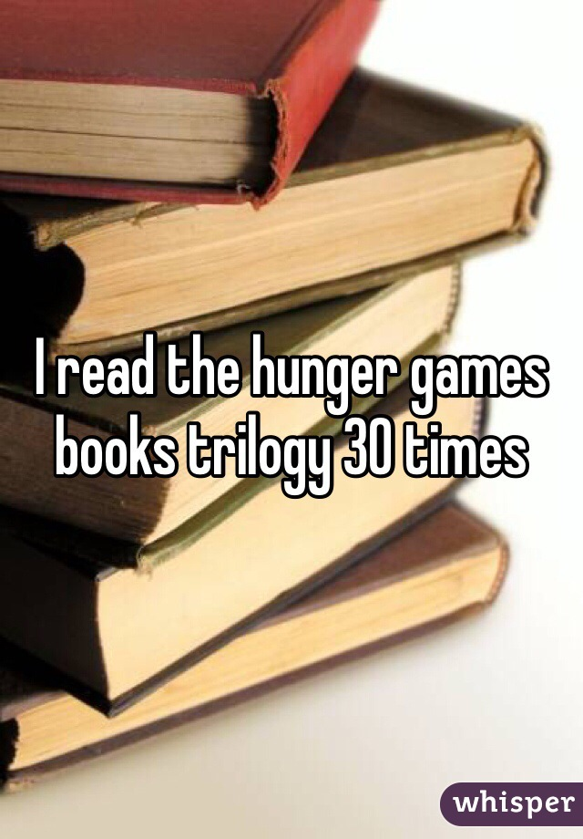 I read the hunger games books trilogy 30 times