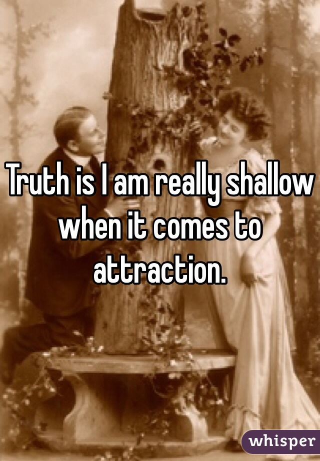Truth is I am really shallow when it comes to attraction.