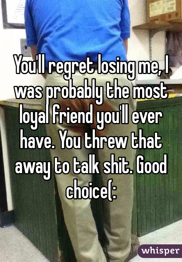 You'll regret losing me, I was probably the most loyal friend you'll ever have. You threw that away to talk shit. Good choice(: