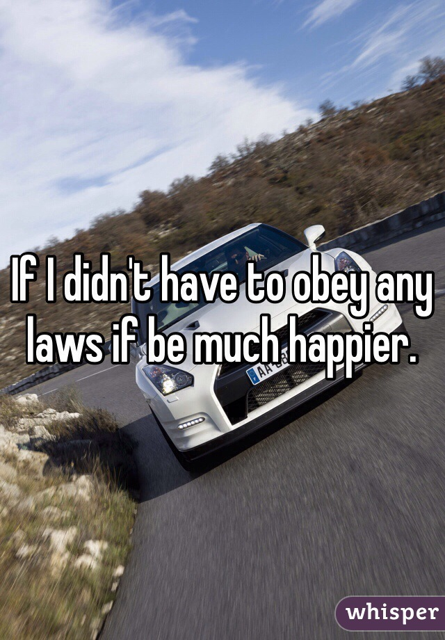 If I didn't have to obey any laws if be much happier.