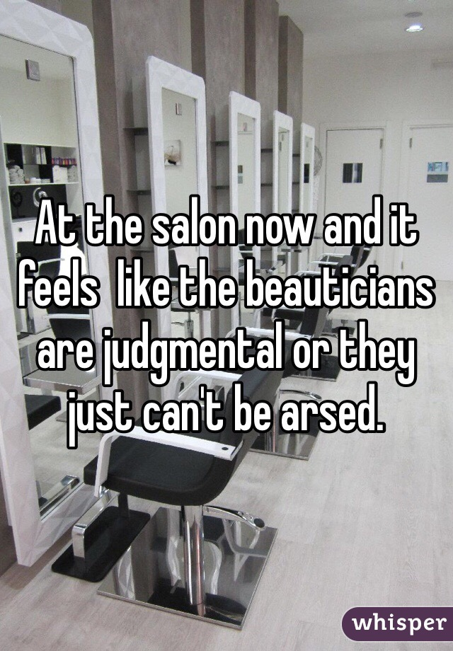At the salon now and it feels  like the beauticians are judgmental or they just can't be arsed.