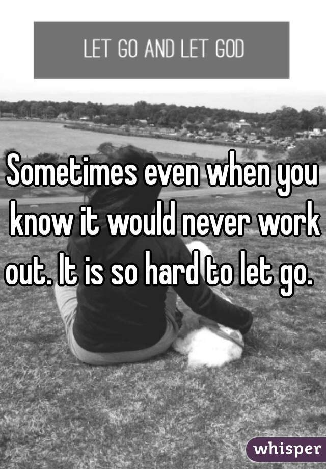 Sometimes even when you know it would never work out. It is so hard to let go.