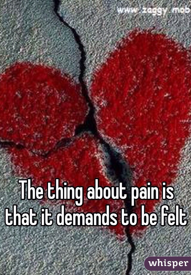 The thing about pain is that it demands to be felt