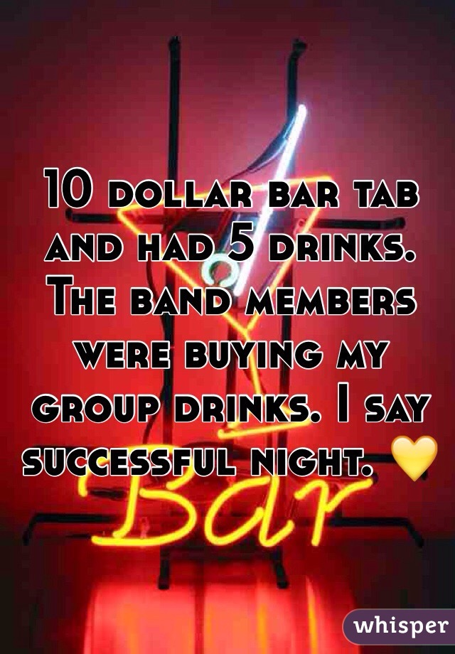 10 dollar bar tab and had 5 drinks. The band members were buying my group drinks. I say successful night. 💛