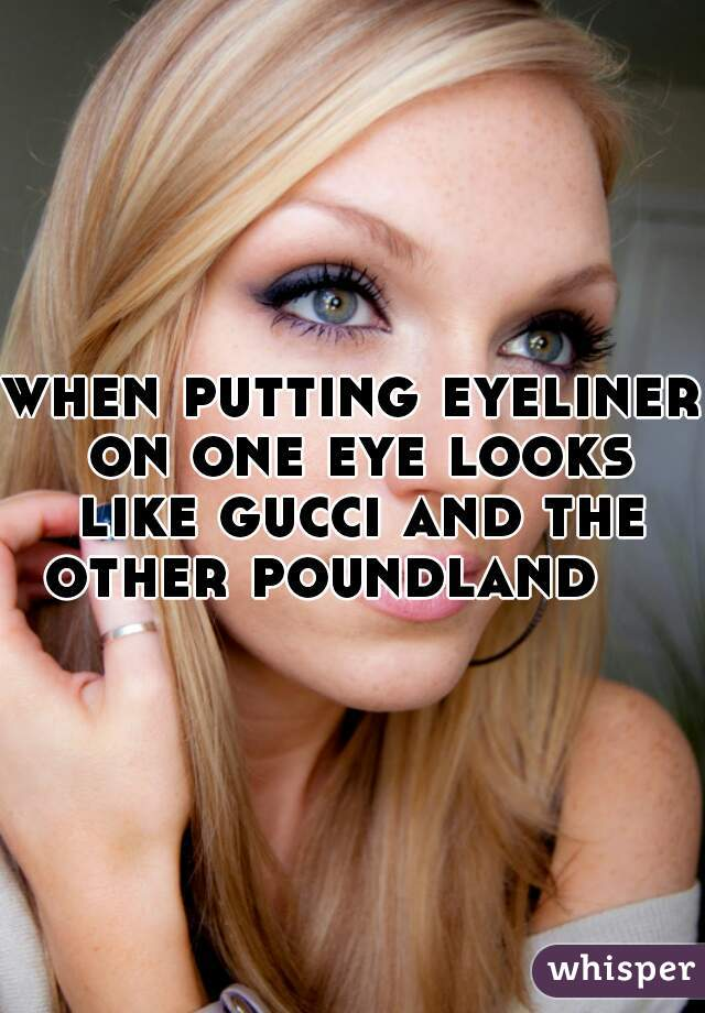 when putting eyeliner on one eye looks like gucci and the other poundland
