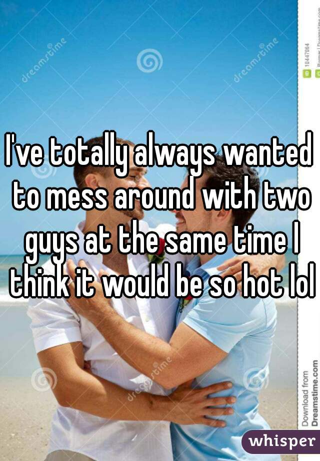 I've totally always wanted to mess around with two guys at the same time I think it would be so hot lol