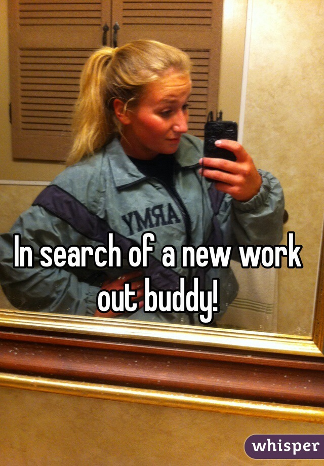 In search of a new work out buddy!