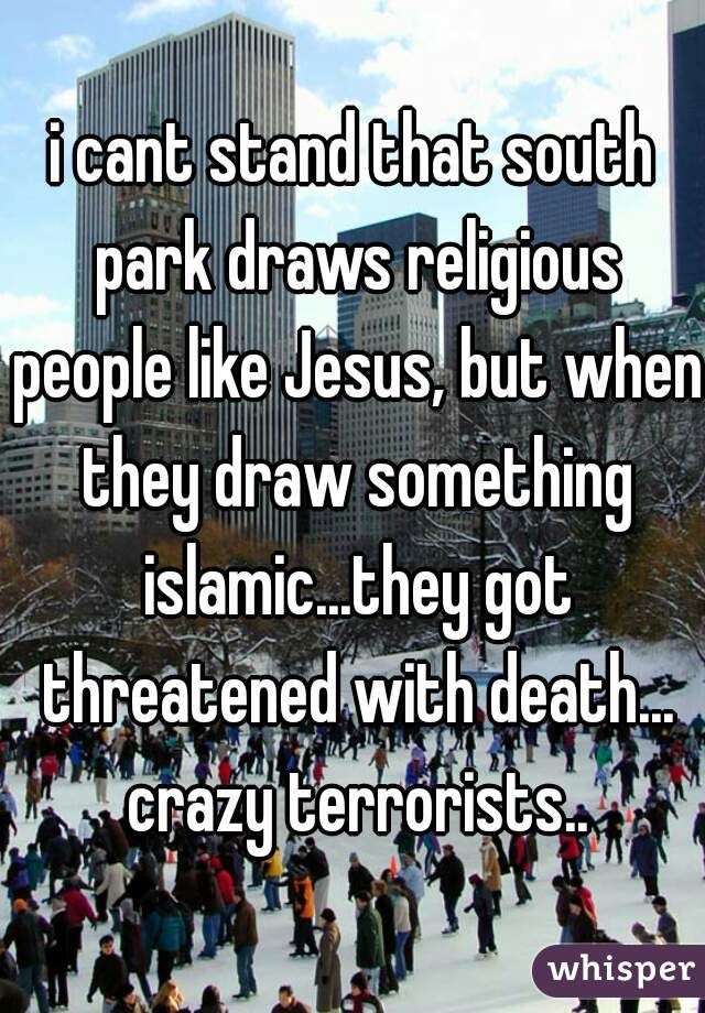 i cant stand that south park draws religious people like Jesus, but when they draw something islamic...they got threatened with death... crazy terrorists..