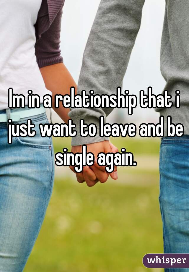 Im in a relationship that i just want to leave and be single again.