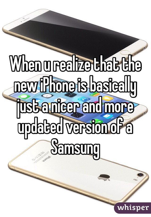 When u realize that the new iPhone is basically just a nicer and more updated version of a Samsung