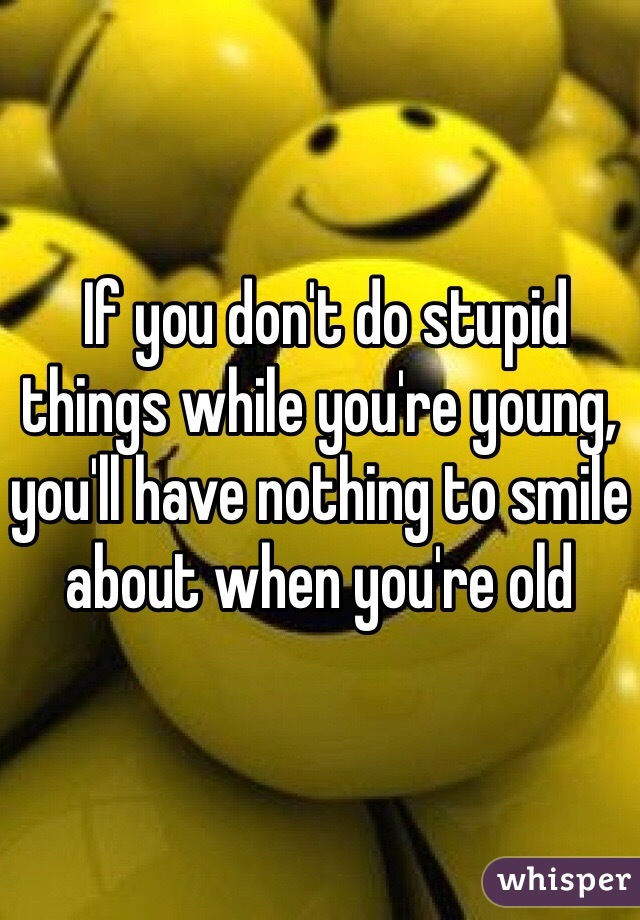 If you don't do stupid things while you're young, you'll have nothing to smile about when you're old