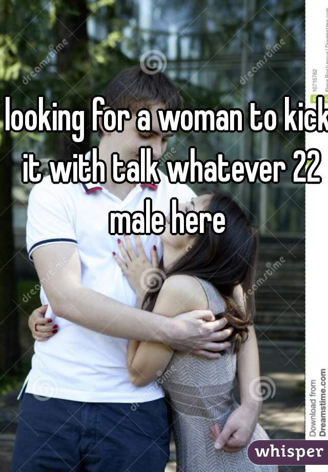 looking for a woman to kick it with talk whatever 22 male here