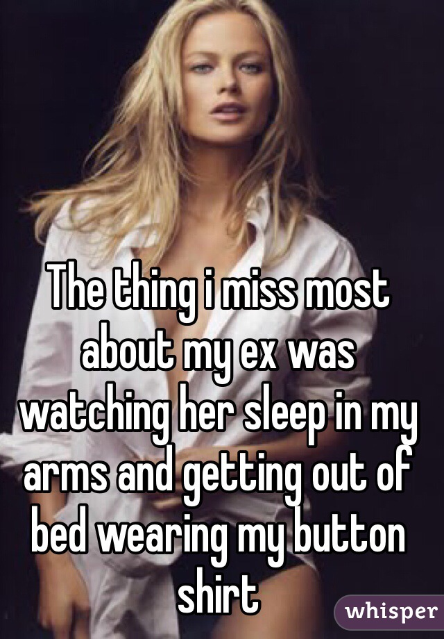 The thing i miss most about my ex was watching her sleep in my arms and getting out of bed wearing my button shirt