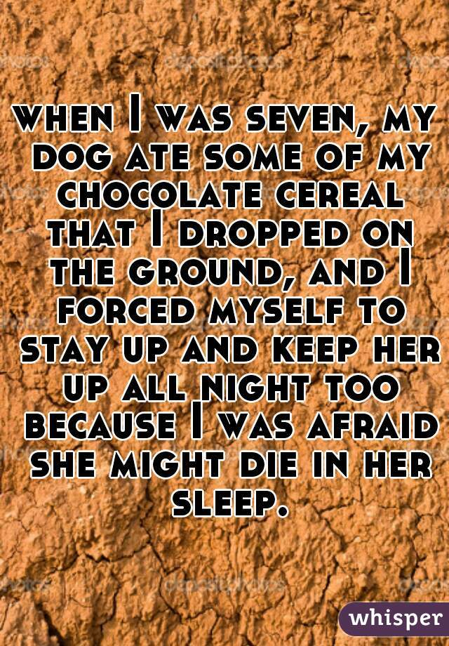 when I was seven, my dog ate some of my chocolate cereal that I dropped on the ground, and I forced myself to stay up and keep her up all night too because I was afraid she might die in her sleep.