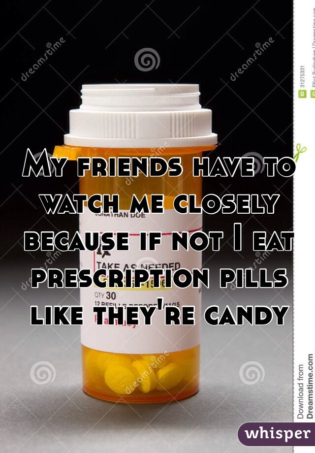My friends have to watch me closely because if not I eat prescription pills like they're candy