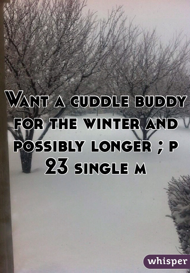 Want a cuddle buddy for the winter and possibly longer ; p 23 single m