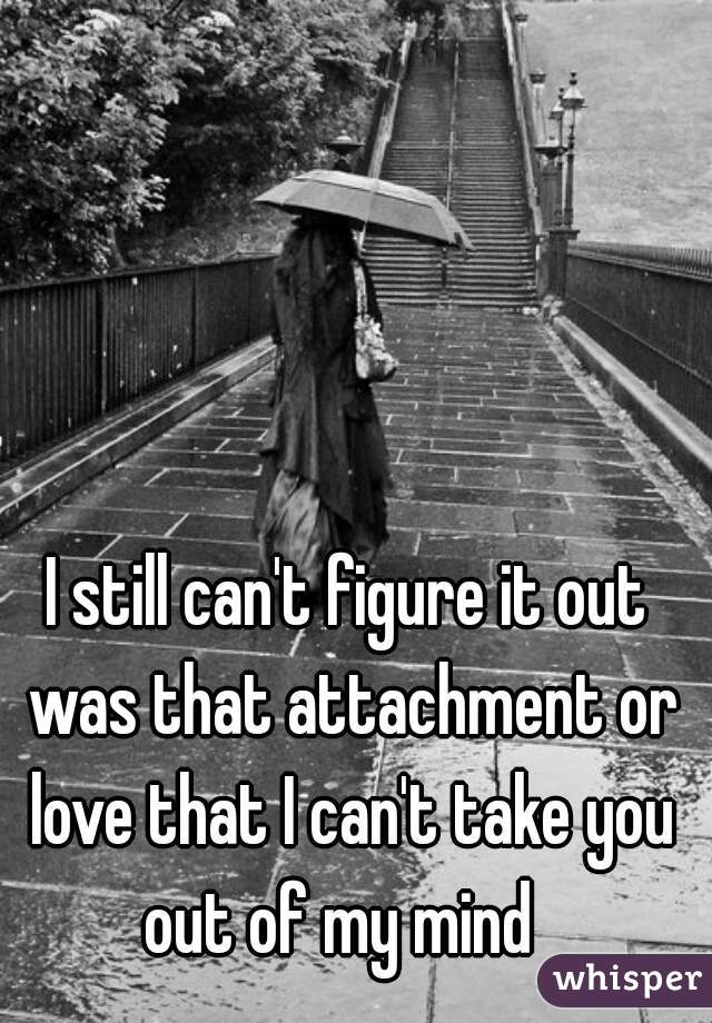 I still can't figure it out was that attachment or love that I can't take you out of my mind