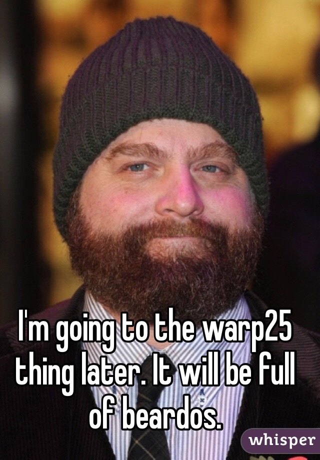 I'm going to the warp25 thing later. It will be full of beardos.