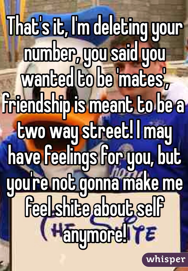 That's it, I'm deleting your number, you said you wanted to be 'mates', friendship is meant to be a two way street! I may have feelings for you, but you're not gonna make me feel shite about self anymore!