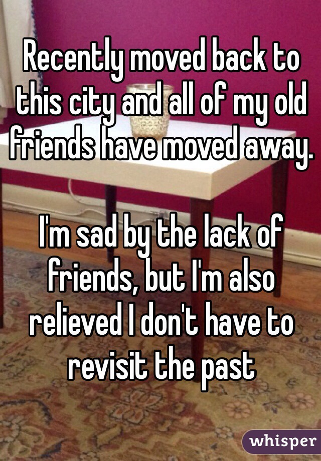 Recently moved back to this city and all of my old friends have moved away.   I'm sad by the lack of friends, but I'm also relieved I don't have to revisit the past