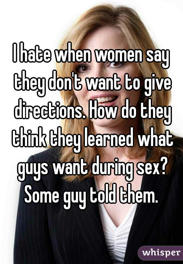 I hate when women say they don't want to give directions. How do they think they learned what guys want during sex? Some guy told them.