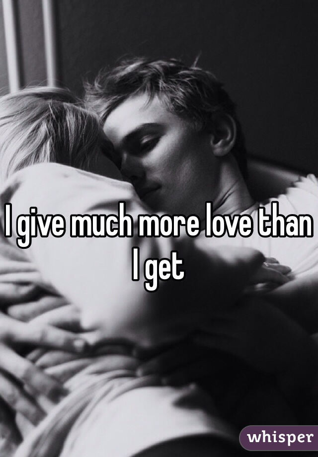 I give much more love than I get