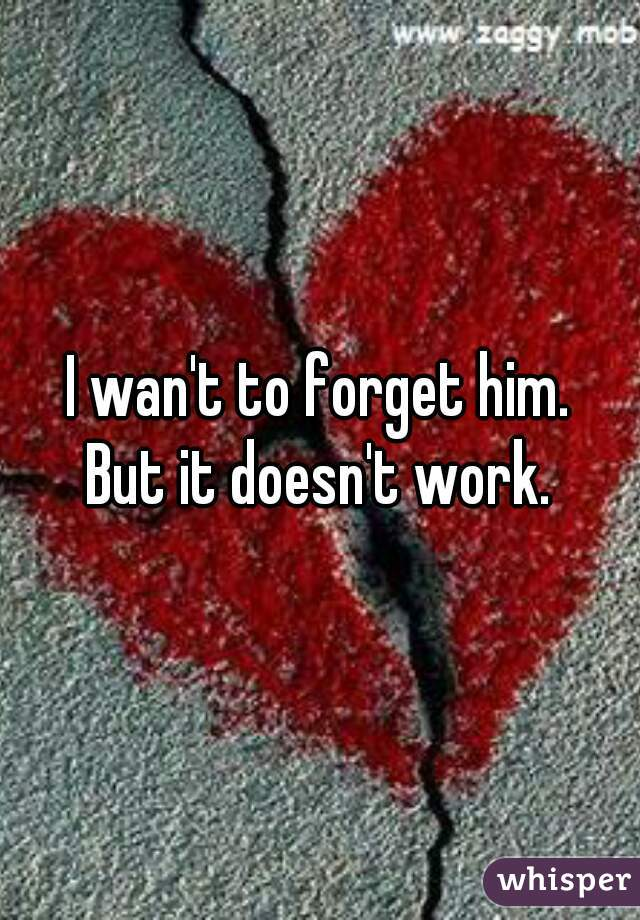 I wan't to forget him. But it doesn't work.