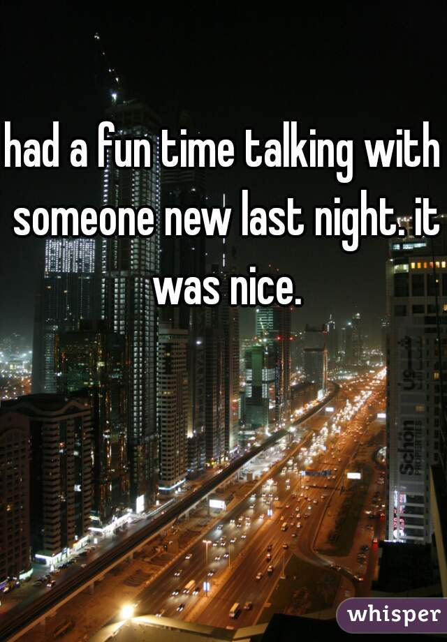 had a fun time talking with someone new last night. it was nice.