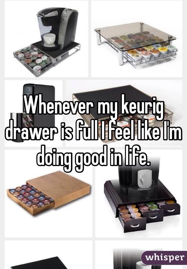 Whenever my keurig drawer is full I feel like I'm doing good in life.