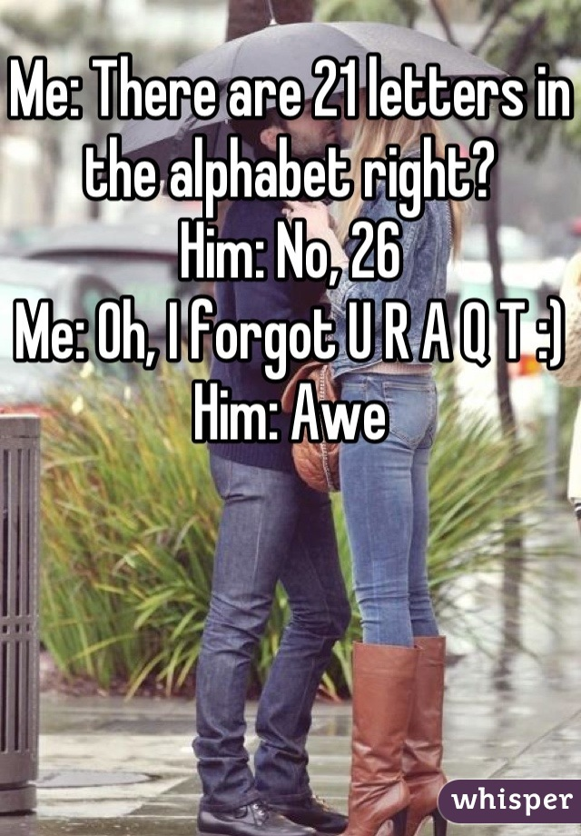Me: There are 21 letters in the alphabet right?  Him: No, 26 Me: Oh, I forgot U R A Q T :) Him: Awe