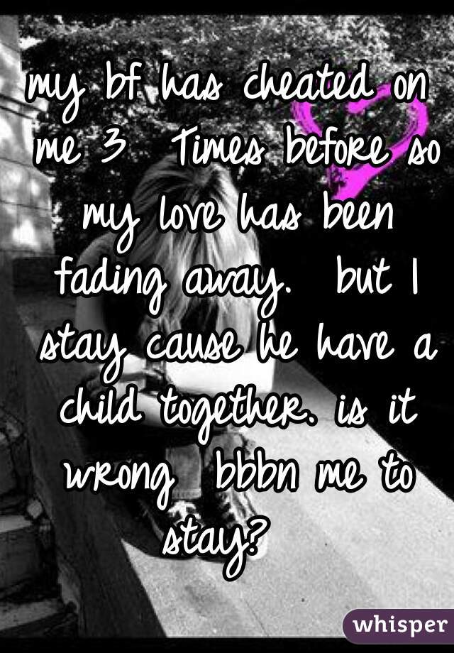 my bf has cheated on me 3  Times before so my love has been fading away.  but I stay cause he have a child together. is it wrong  bbbn me to stay?