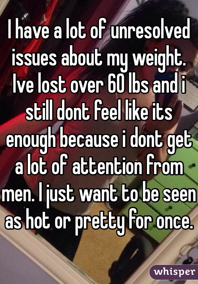 I have a lot of unresolved issues about my weight. Ive lost over 60 lbs and i still dont feel like its enough because i dont get a lot of attention from men. I just want to be seen as hot or pretty for once.