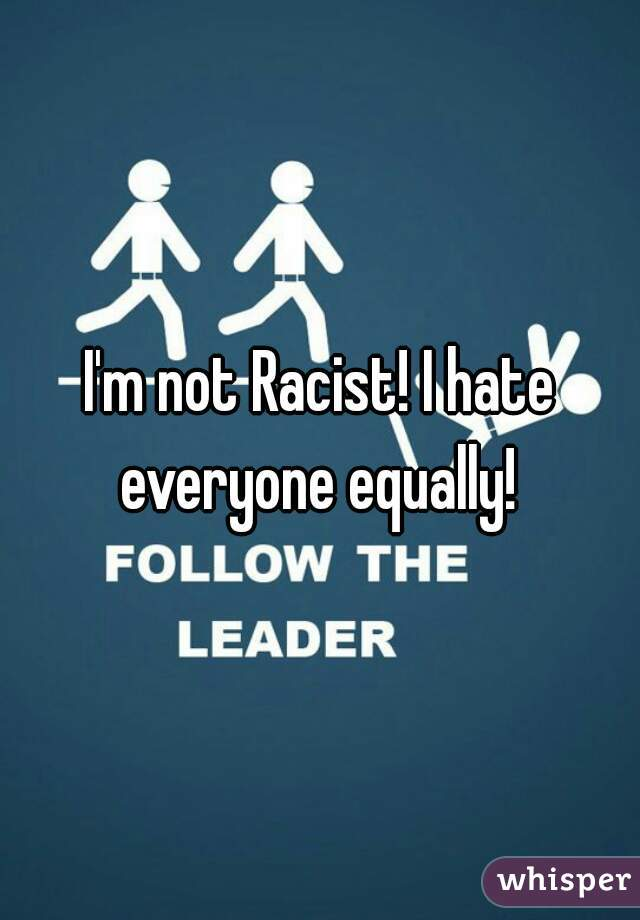 I'm not Racist! I hate everyone equally!