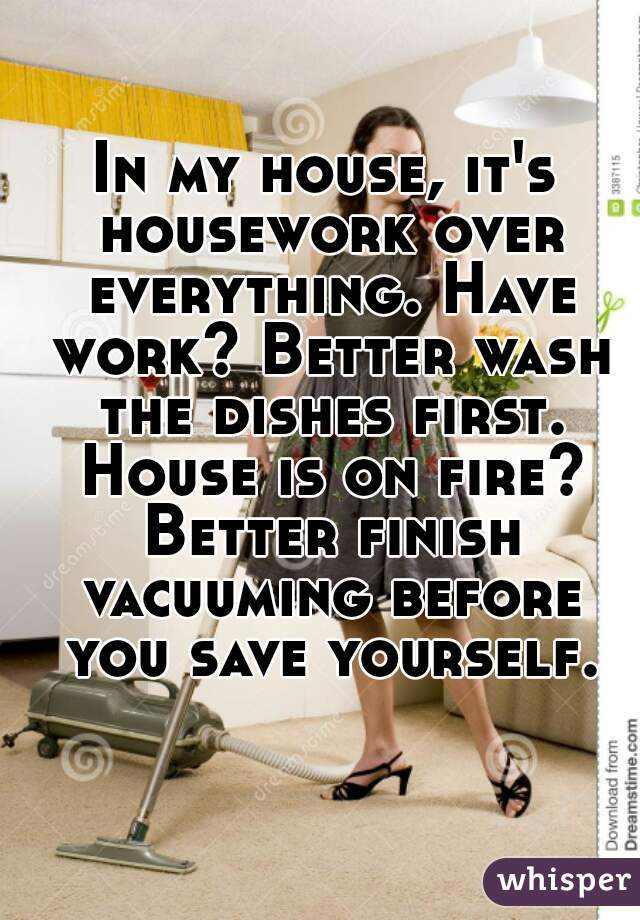 In my house, it's housework over everything. Have work? Better wash the dishes first. House is on fire? Better finish vacuuming before you save yourself.