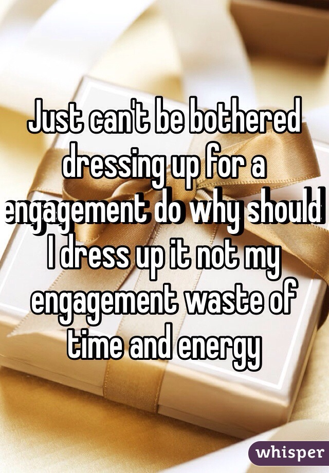 Just can't be bothered dressing up for a engagement do why should I dress up it not my engagement waste of time and energy