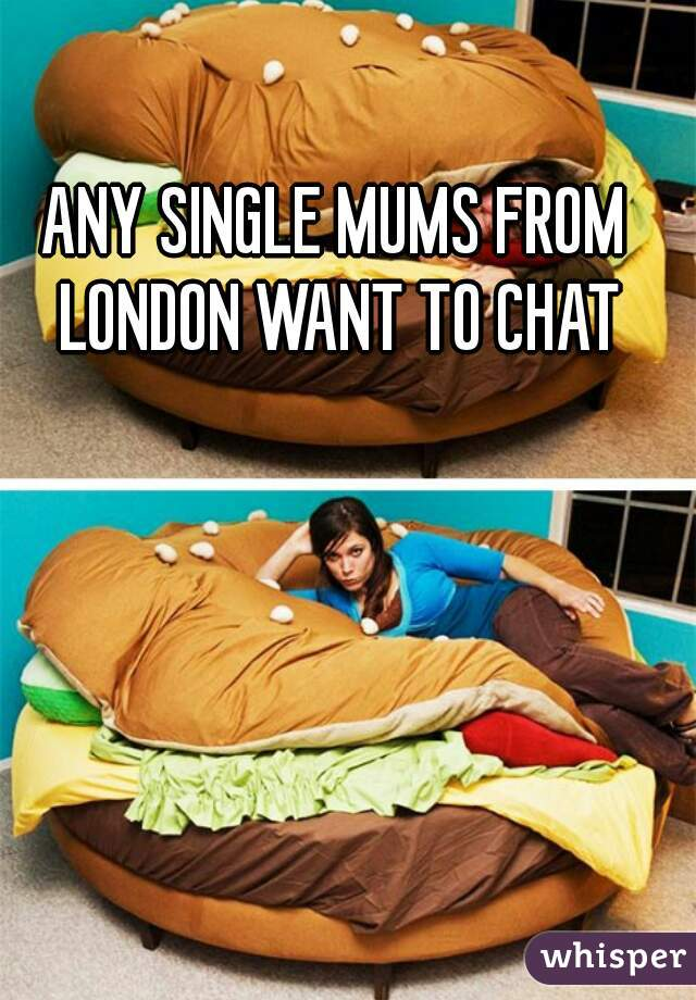 ANY SINGLE MUMS FROM LONDON WANT TO CHAT