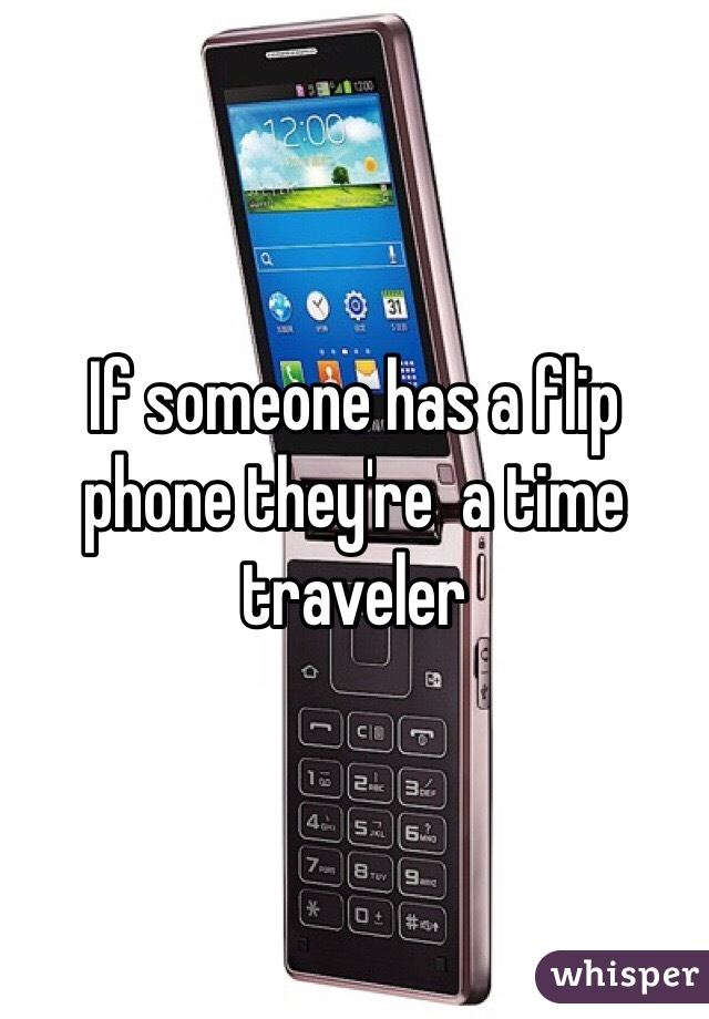 If someone has a flip phone they're  a time traveler