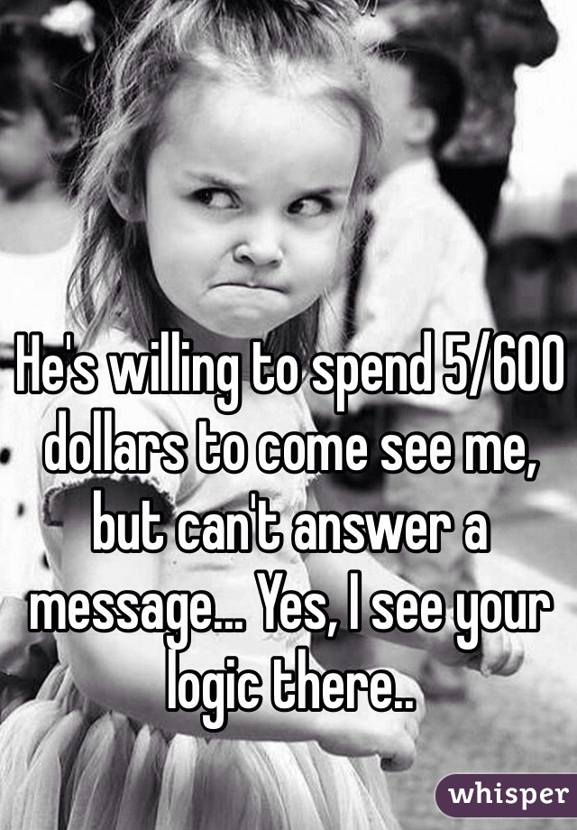 He's willing to spend 5/600 dollars to come see me, but can't answer a message... Yes, I see your logic there..