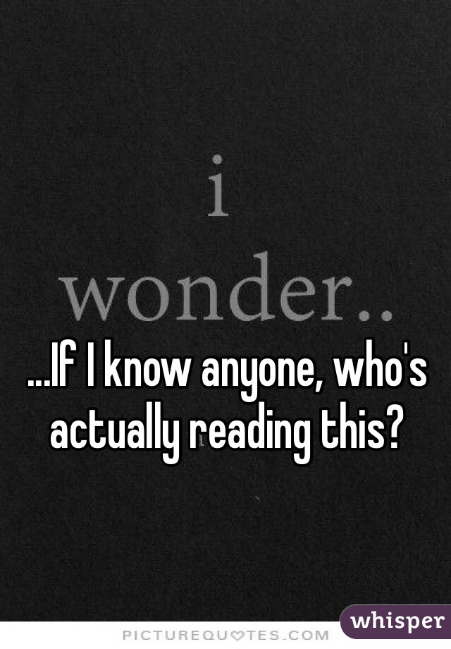 ...If I know anyone, who's actually reading this?