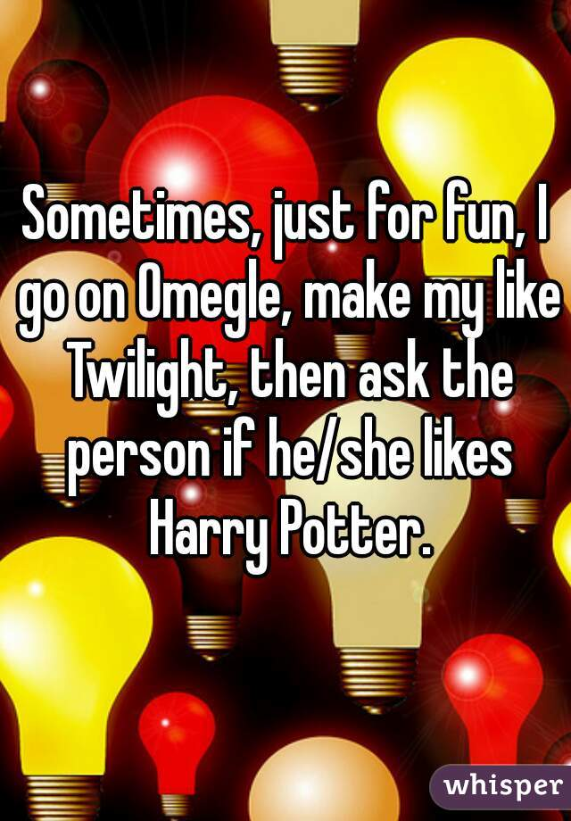 Sometimes, just for fun, I go on Omegle, make my like Twilight, then ask the person if he/she likes Harry Potter.