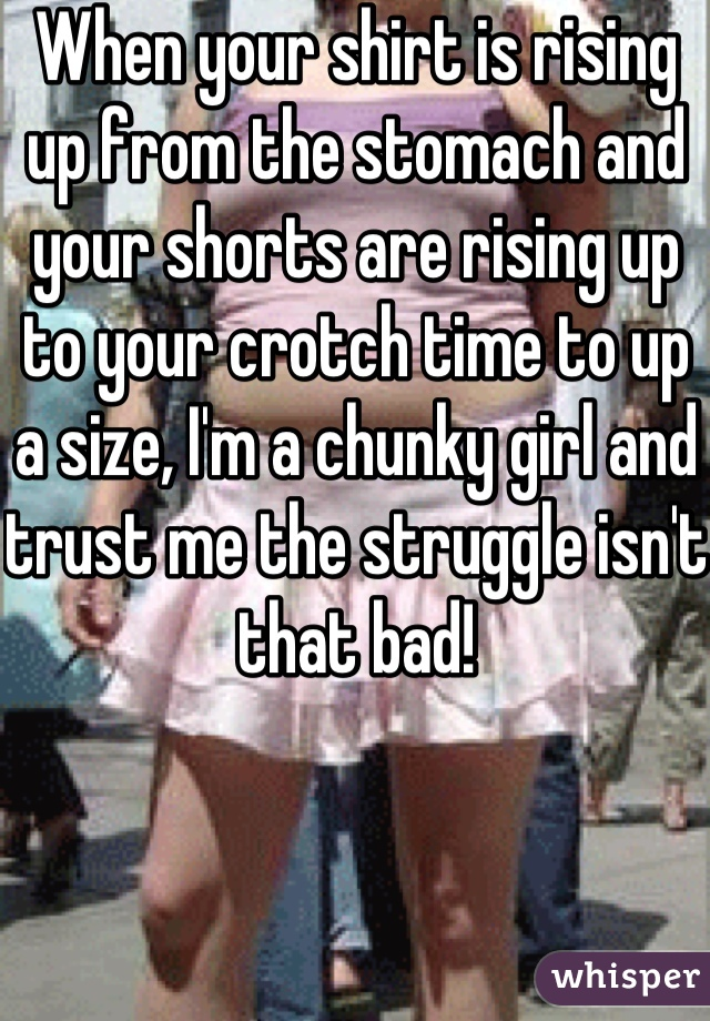 When your shirt is rising up from the stomach and your shorts are rising up to your crotch time to up a size, I'm a chunky girl and trust me the struggle isn't that bad!