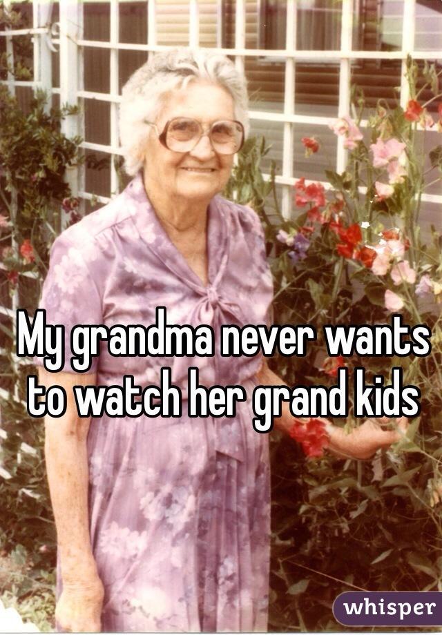 My grandma never wants to watch her grand kids