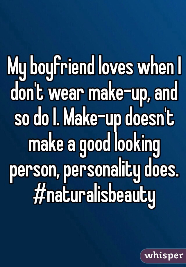 My boyfriend loves when I don't wear make-up, and so do I. Make-up doesn't make a good looking person, personality does. #naturalisbeauty