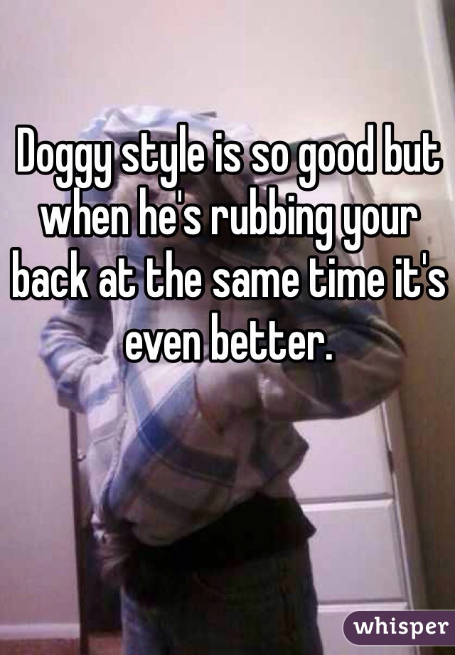 Doggy style is so good but when he's rubbing your back at the same time it's even better.