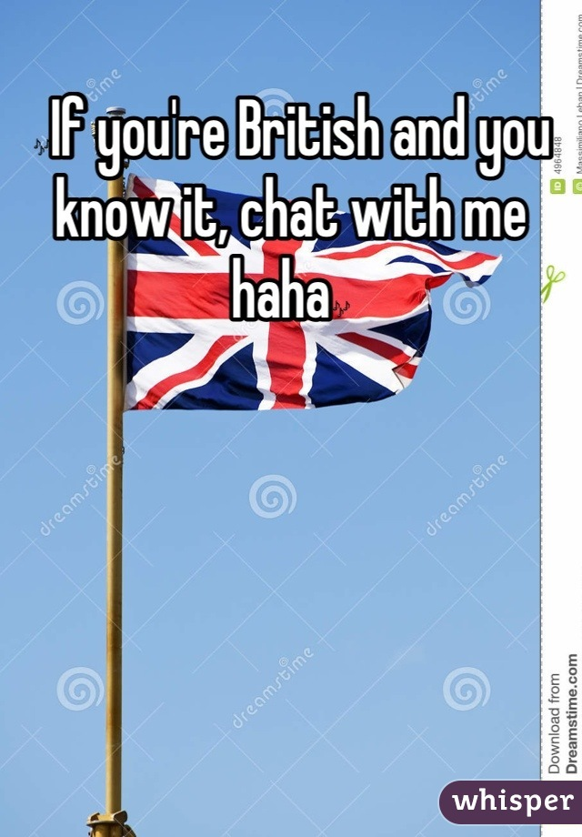 🎶If you're British and you know it, chat with me haha🎶