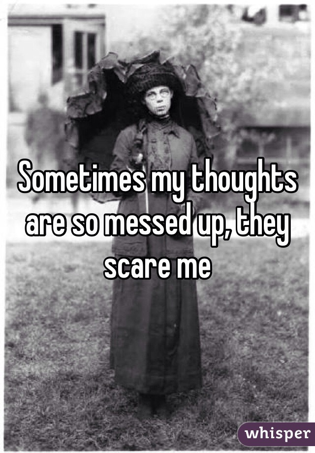 Sometimes my thoughts are so messed up, they scare me